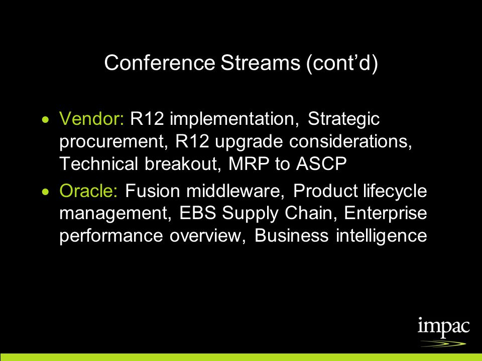 Conference Streams (cont'd)  Vendor: R12 implementation, Strategic procurement, R12 upgrade considerations, Technical breakout, MRP to ASCP  Oracle: Fusion middleware, Product lifecycle management, EBS Supply Chain, Enterprise performance overview, Business intelligence