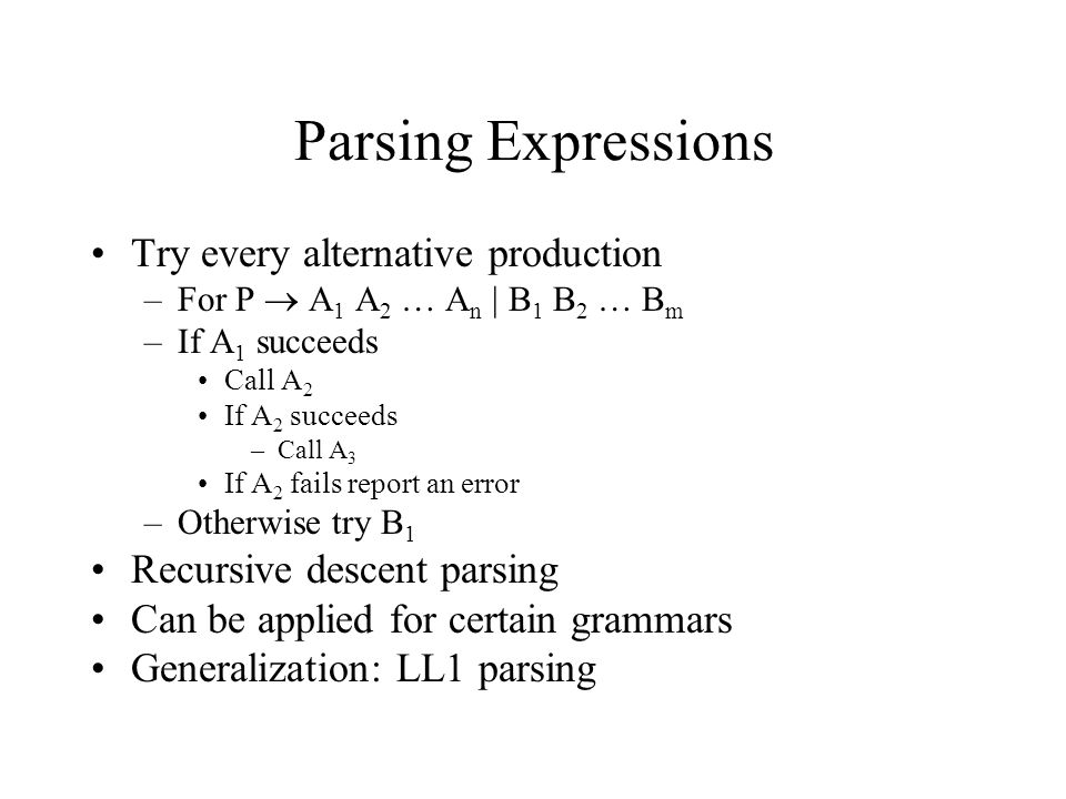 Parsing Expressions Try every alternative production –For P  A 1 A 2 … A n | B 1 B 2 … B m –If A 1 succeeds Call A 2 If A 2 succeeds –Call A 3 If A 2 fails report an error –Otherwise try B 1 Recursive descent parsing Can be applied for certain grammars Generalization: LL1 parsing