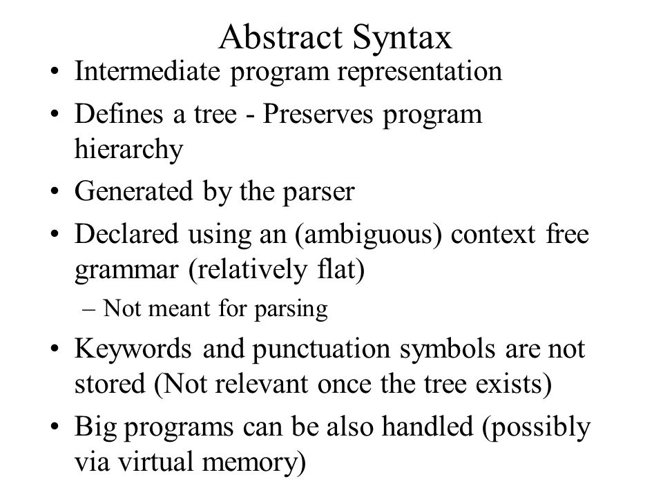 Abstract Syntax Intermediate program representation Defines a tree - Preserves program hierarchy Generated by the parser Declared using an (ambiguous) context free grammar (relatively flat) –Not meant for parsing Keywords and punctuation symbols are not stored (Not relevant once the tree exists) Big programs can be also handled (possibly via virtual memory)