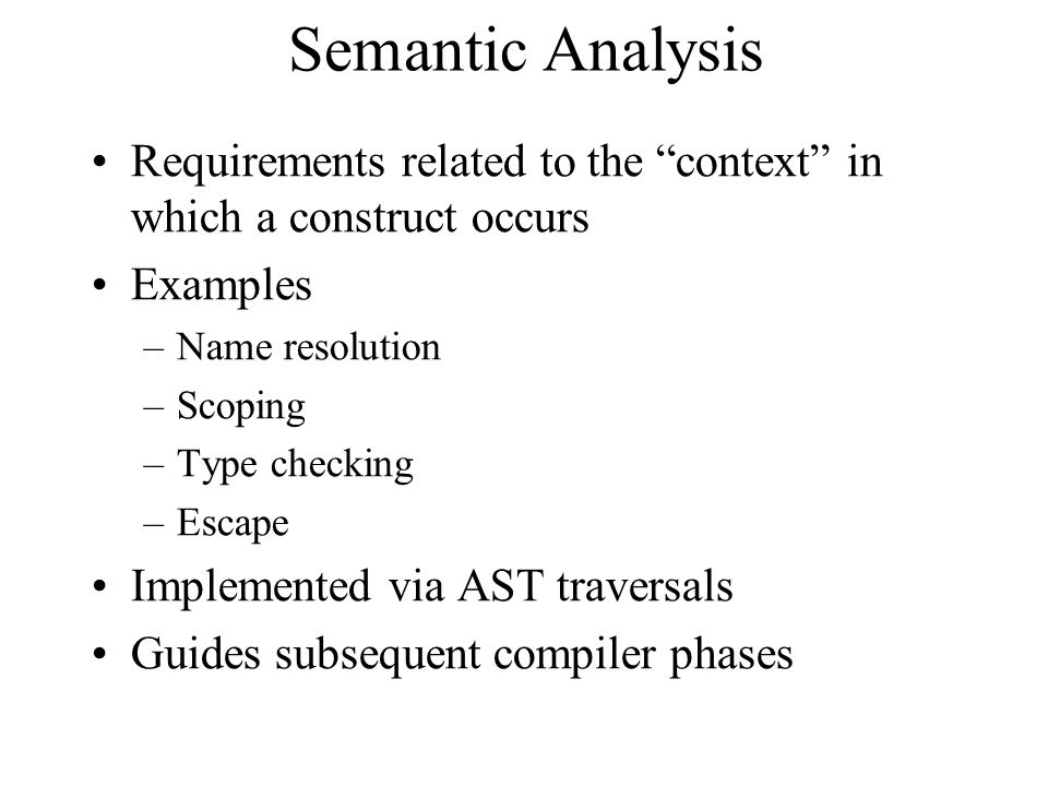 Semantic Analysis Requirements related to the context in which a construct occurs Examples –Name resolution –Scoping –Type checking –Escape Implemented via AST traversals Guides subsequent compiler phases