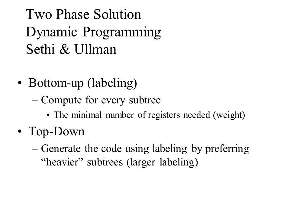 Two Phase Solution Dynamic Programming Sethi & Ullman Bottom-up (labeling) –Compute for every subtree The minimal number of registers needed (weight) Top-Down –Generate the code using labeling by preferring heavier subtrees (larger labeling)