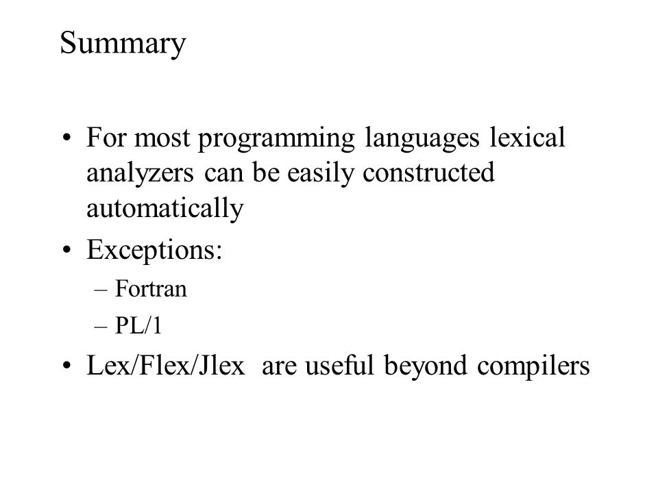 Summary For most programming languages lexical analyzers can be easily constructed automatically Exceptions: –Fortran –PL/1 Lex/Flex/Jlex are useful beyond compilers