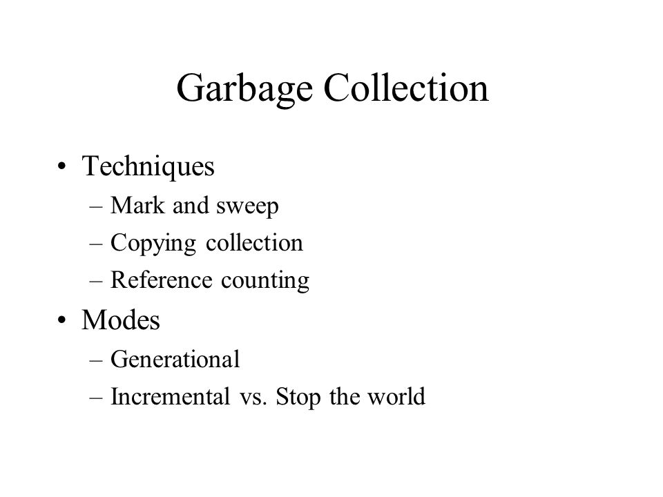 Garbage Collection Techniques –Mark and sweep –Copying collection –Reference counting Modes –Generational –Incremental vs.