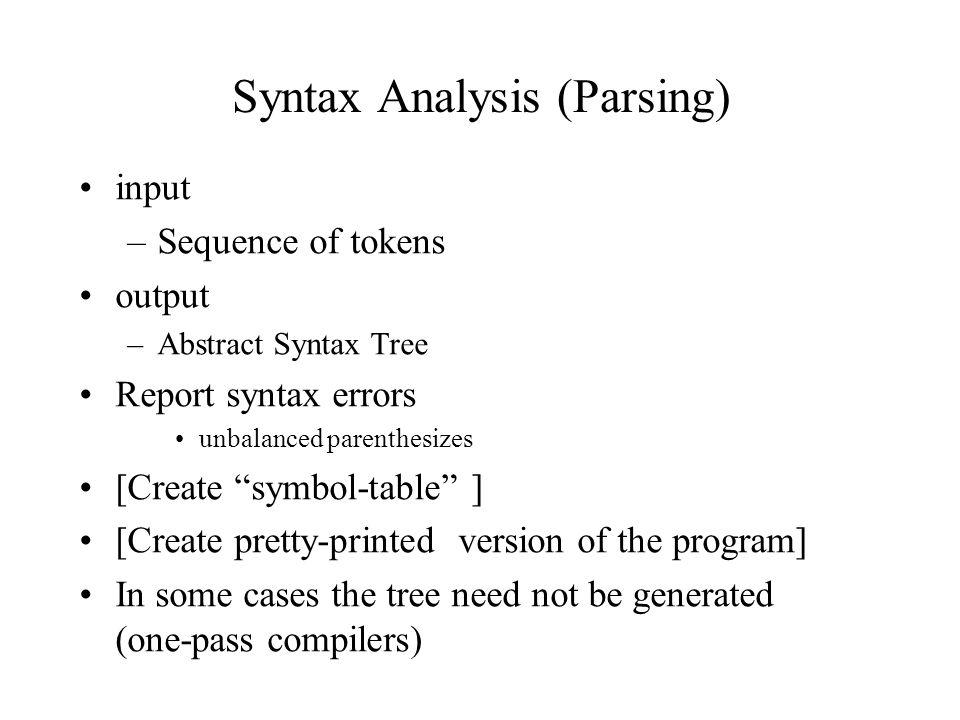 input –Sequence of tokens output –Abstract Syntax Tree Report syntax errors unbalanced parenthesizes [Create symbol-table ] [Create pretty-printed version of the program] In some cases the tree need not be generated (one-pass compilers) Syntax Analysis (Parsing)