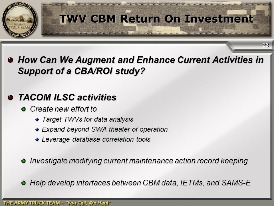 23 TWV CBM Return On Investment How Can We Augment and Enhance Current Activities in Support of a CBA/ROI study? TACOM ILSC activities Create new effo