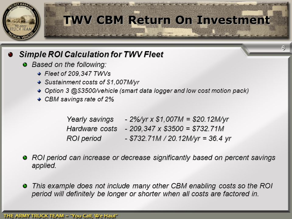6 TWV CBM Return On Investment Simple ROI Calculation for TWV Fleet Based on the following: Fleet of 209,347 TWVs Sustainment costs of $1,007M/yr Opti