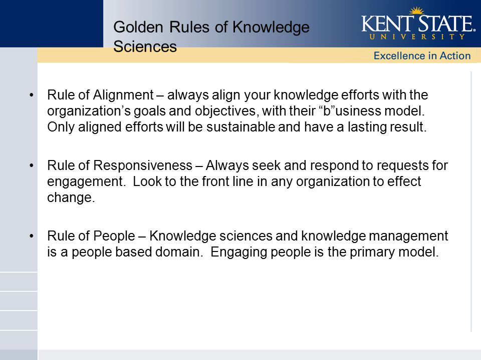 Golden Rules of Knowledge Sciences Rule of Alignment – always align your knowledge efforts with the organization's goals and objectives, with their b usiness model.