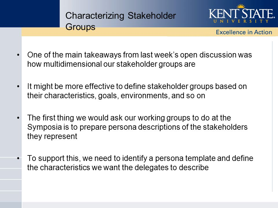 Characterizing Stakeholder Groups One of the main takeaways from last week's open discussion was how multidimensional our stakeholder groups are It might be more effective to define stakeholder groups based on their characteristics, goals, environments, and so on The first thing we would ask our working groups to do at the Symposia is to prepare persona descriptions of the stakeholders they represent To support this, we need to identify a persona template and define the characteristics we want the delegates to describe