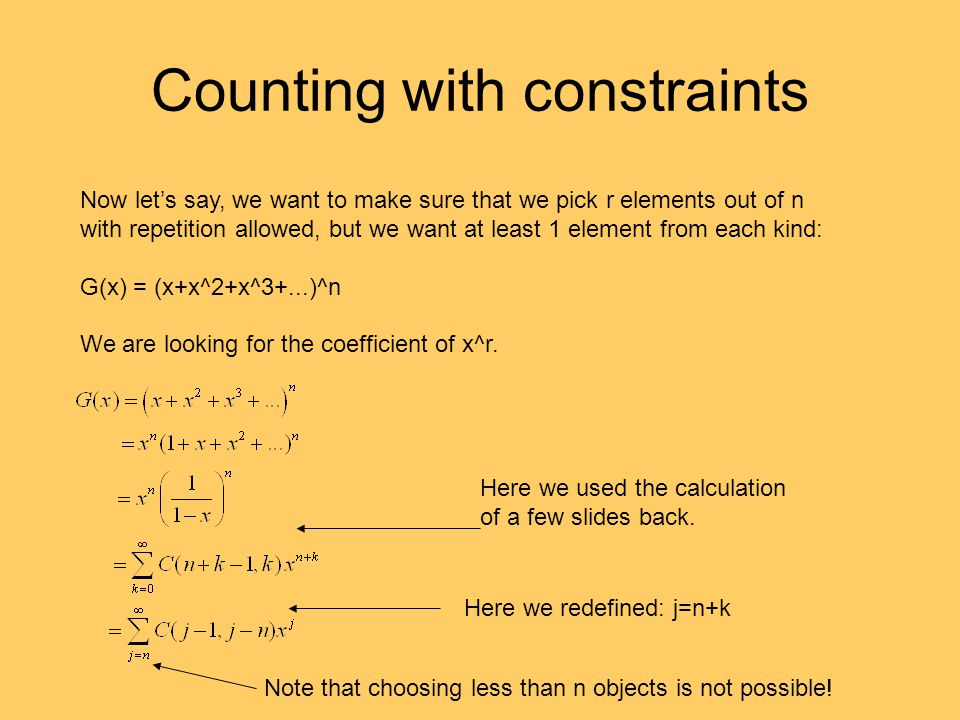 Counting with constraints Now let's say, we want to make sure that we pick r elements out of n with repetition allowed, but we want at least 1 element from each kind: G(x) = (x+x^2+x^3+...)^n We are looking for the coefficient of x^r.
