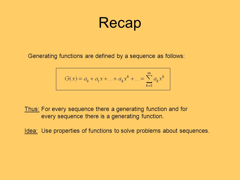 Recap Generating functions are defined by a sequence as follows: Thus: For every sequence there a generating function and for every sequence there is a generating function.