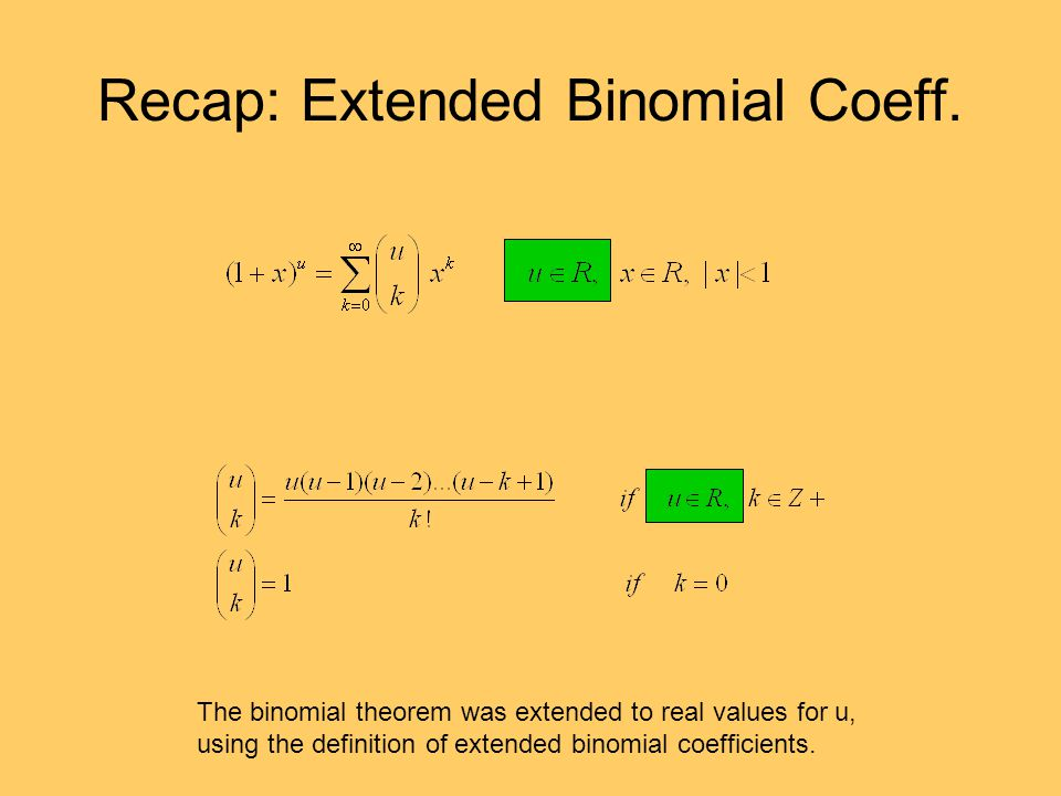 Recap: Extended Binomial Coeff. The binomial theorem was extended to real values for u, using the definition of extended binomial coefficients.