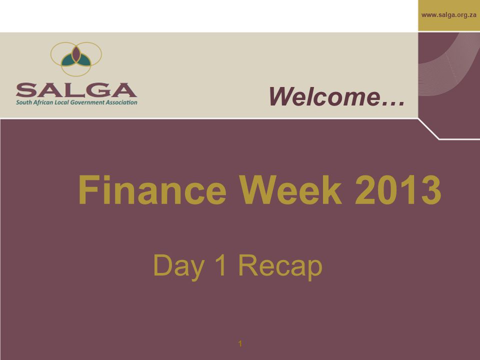 www.salga.org.za 1 Welcome… Finance Week 2013 Day 1 Recap
