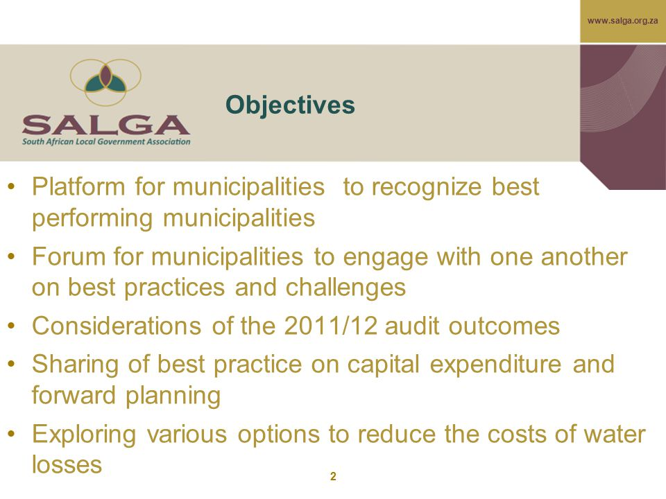 www.salga.org.za 2 Objectives Platform for municipalities to recognize best performing municipalities Forum for municipalities to engage with one another on best practices and challenges Considerations of the 2011/12 audit outcomes Sharing of best practice on capital expenditure and forward planning Exploring various options to reduce the costs of water losses