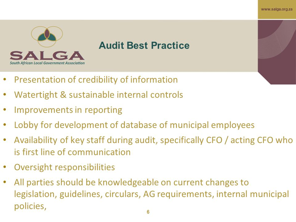 www.salga.org.za Audit Best Practice Presentation of credibility of information Watertight & sustainable internal controls Improvements in reporting Lobby for development of database of municipal employees Availability of key staff during audit, specifically CFO / acting CFO who is first line of communication Oversight responsibilities All parties should be knowledgeable on current changes to legislation, guidelines, circulars, AG requirements, internal municipal policies, 6