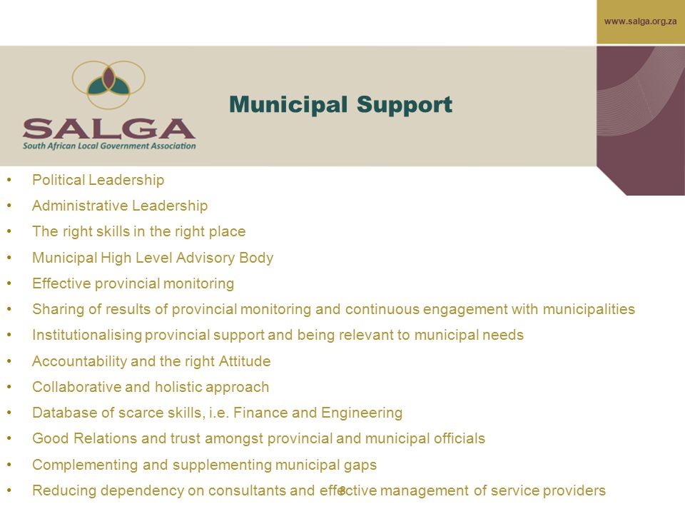 www.salga.org.za Municipal Support Political Leadership Administrative Leadership The right skills in the right place Municipal High Level Advisory Body Effective provincial monitoring Sharing of results of provincial monitoring and continuous engagement with municipalities Institutionalising provincial support and being relevant to municipal needs Accountability and the right Attitude Collaborative and holistic approach Database of scarce skills, i.e.
