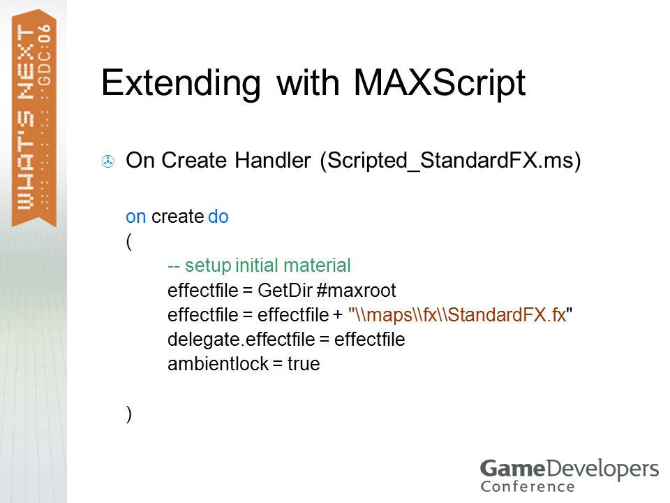 Extending with MAXScript  On Create Handler (Scripted_StandardFX.ms) on create do ( -- setup initial material effectfile = GetDir #maxroot effectfile = effectfile + \\maps\\fx\\StandardFX.fx delegate.effectfile = effectfile ambientlock = true )