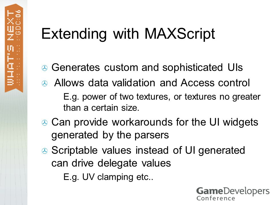 Extending with MAXScript  Generates custom and sophisticated UIs  Allows data validation and Access control  E.g.