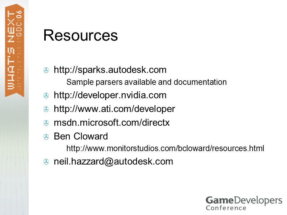 Resources  http://sparks.autodesk.com  Sample parsers available and documentation  http://developer.nvidia.com  http://www.ati.com/developer  msdn.microsoft.com/directx  Ben Cloward  http://www.monitorstudios.com/bcloward/resources.html  neil.hazzard@autodesk.com
