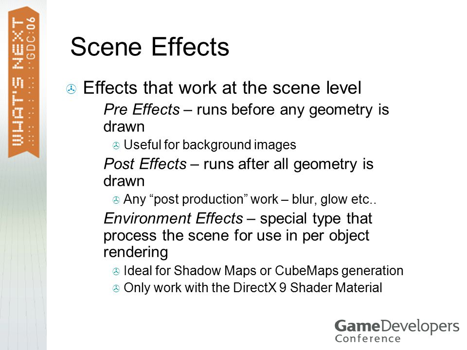 Scene Effects  Effects that work at the scene level  Pre Effects – runs before any geometry is drawn  Useful for background images  Post Effects – runs after all geometry is drawn  Any post production work – blur, glow etc..