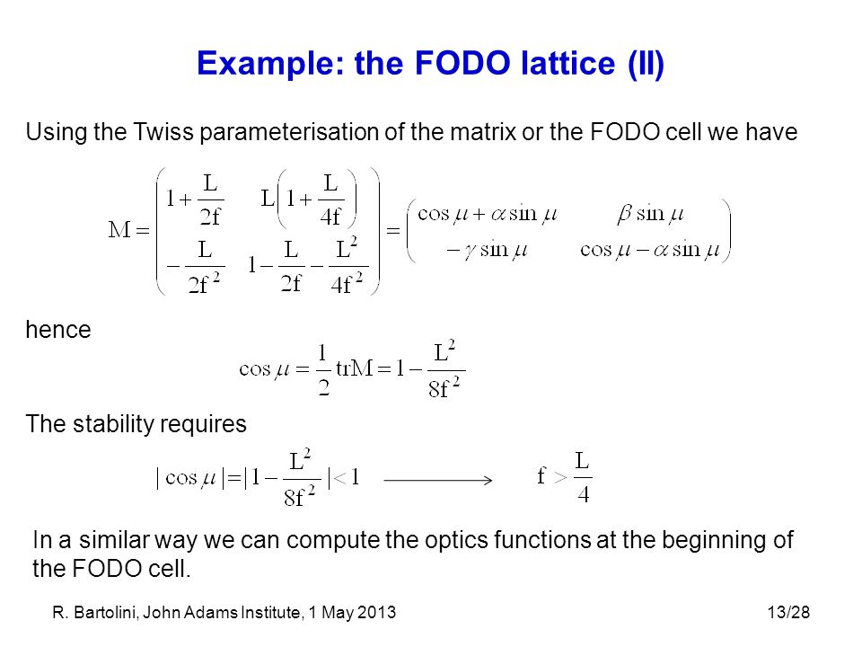 13/28 Example: the FODO lattice (II) Using the Twiss parameterisation of the matrix or the FODO cell we have hence The stability requires In a similar