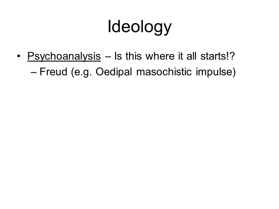 Ideology Psychoanalysis – Is this where it all starts! –Freud (e.g. Oedipal masochistic impulse)