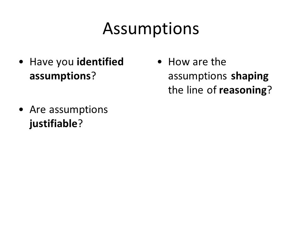 Assumptions Have you identified assumptions? Are assumptions justifiable? How are the assumptions shaping the line of reasoning?