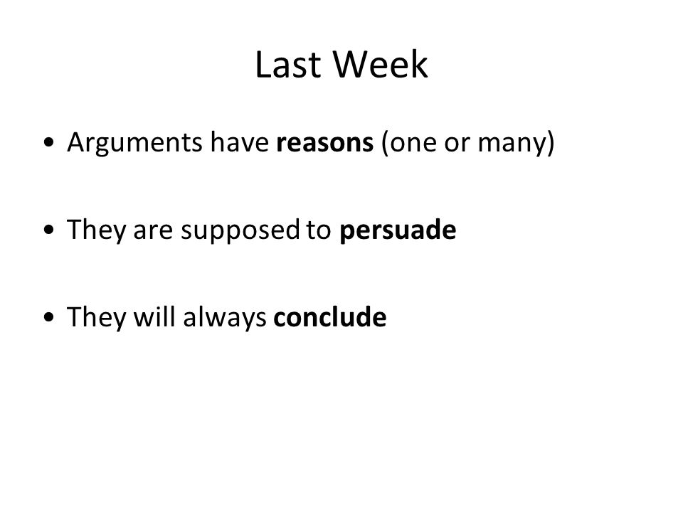 Last Week Arguments have reasons (one or many) They are supposed to persuade They will always conclude