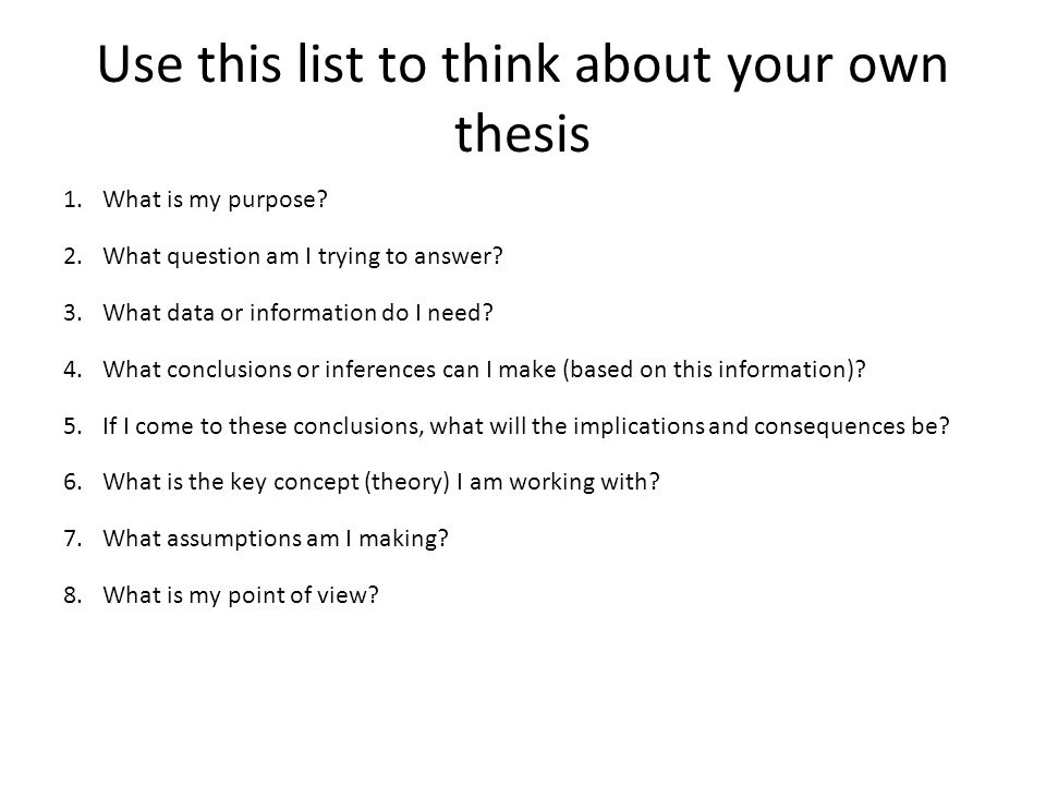 Use this list to think about your own thesis 1.What is my purpose? 2.What question am I trying to answer? 3.What data or information do I need? 4.What