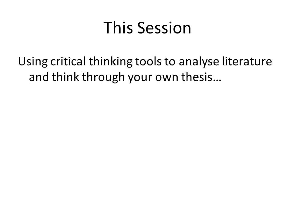 This Session Using critical thinking tools to analyse literature and think through your own thesis…