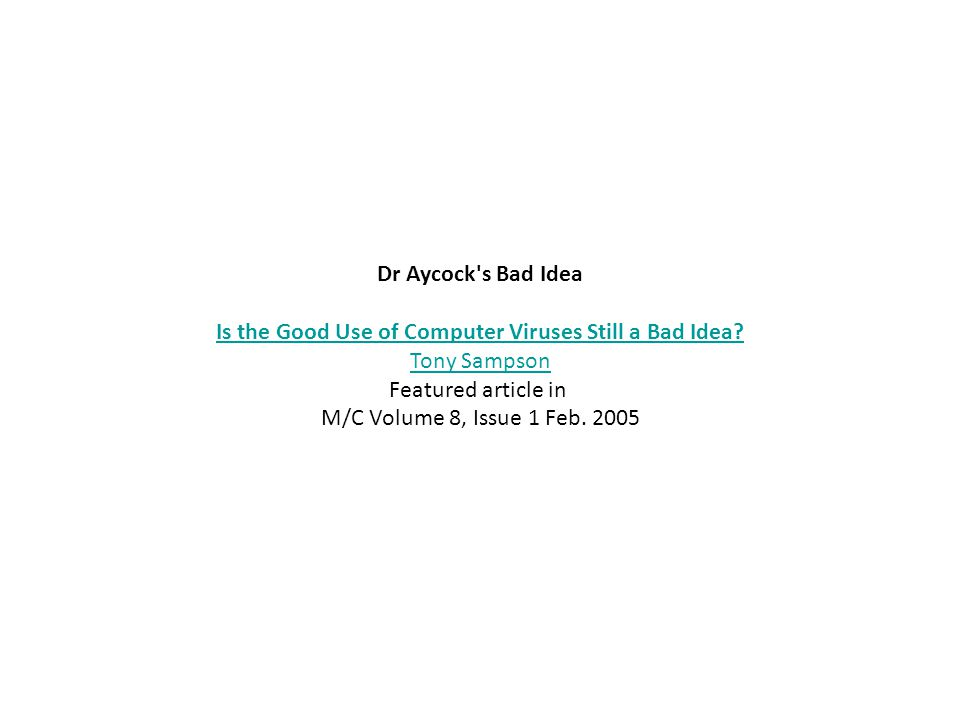 Dr Aycock's Bad Idea Is the Good Use of Computer Viruses Still a Bad Idea? Tony Sampson Featured article in M/C Volume 8, Issue 1 Feb. 2005