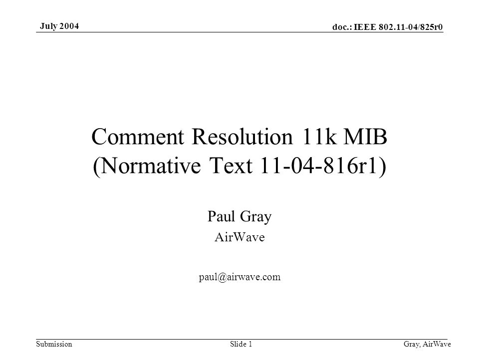 doc.: IEEE 802.11-04/825r0 Submission July 2004 Gray, AirWaveSlide 1 Comment Resolution 11k MIB (Normative Text 11-04-816r1) Paul Gray AirWave paul@ai