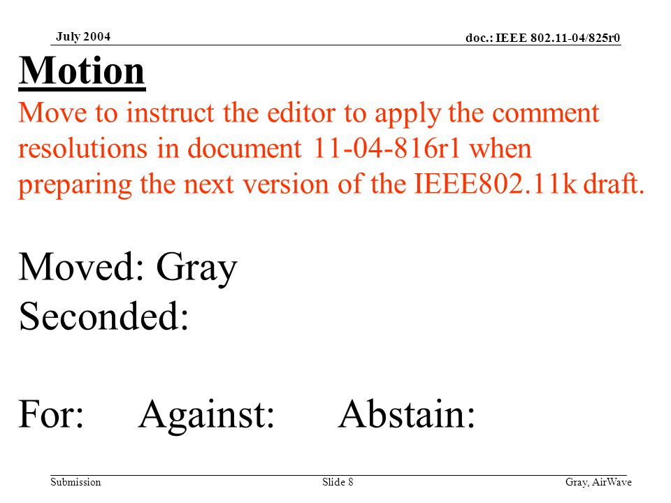 doc.: IEEE 802.11-04/825r0 Submission July 2004 Gray, AirWaveSlide 8 Motion Move to instruct the editor to apply the comment resolutions in document 1