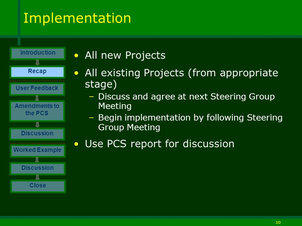 10 Implementation All new Projects All existing Projects (from appropriate stage) –Discuss and agree at next Steering Group Meeting –Begin implementation by following Steering Group Meeting Use PCS report for discussion Introduction Discussion Worked Example Close User Feedback Amendments to the PCS Discussion Recap