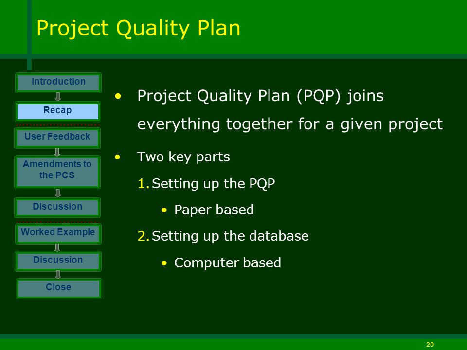 20 Project Quality Plan Project Quality Plan (PQP) joins everything together for a given project Two key parts 1.Setting up the PQP Paper based 2.Setting up the database Computer based Introduction Discussion Worked Example Close User Feedback Amendments to the PCS Discussion Recap