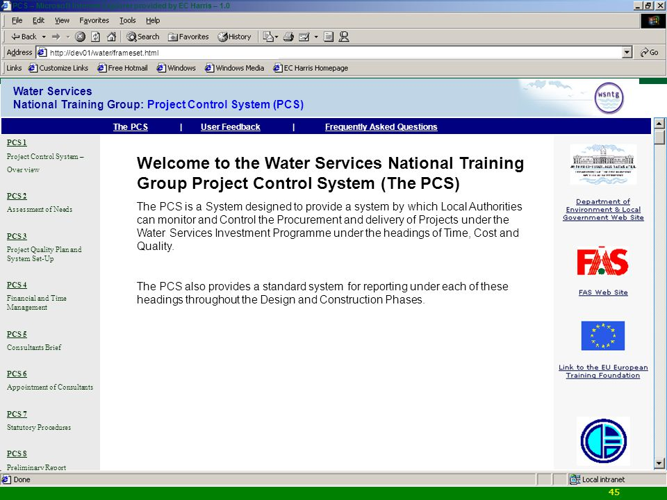45 Water Services National Training Group: Project Control System (PCS) http://dev01/water/frameset.html PCS – Microsoft Internet Explorer provided by EC Harris – 1.0 Welcome to the Water Services National Training Group Project Control System (The PCS) The PCS is a System designed to provide a system by which Local Authorities can monitor and Control the Procurement and delivery of Projects under the Water Services Investment Programme under the headings of Time, Cost and Quality.