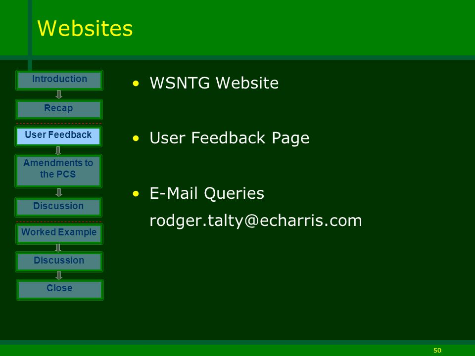 50 Websites WSNTG Website User Feedback Page E-Mail Queries rodger.talty@echarris.com Introduction Discussion Worked Example Close User Feedback Amendments to the PCS Discussion Recap