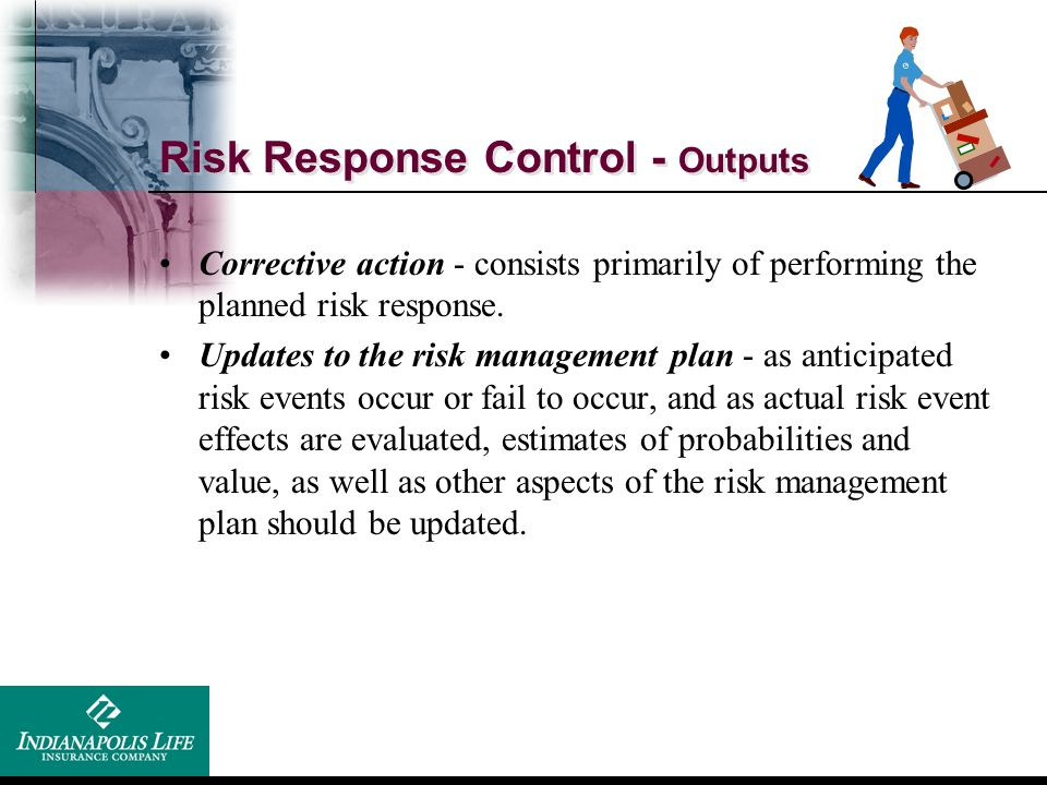 Risk Response Control - Outputs Corrective action - consists primarily of performing the planned risk response. Updates to the risk management plan -