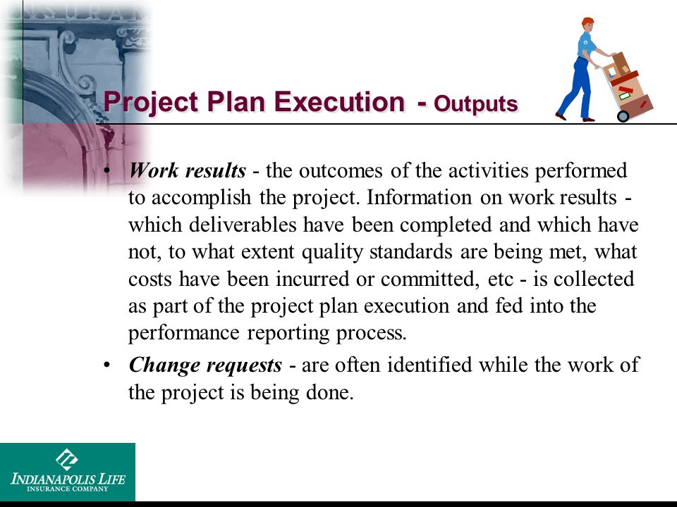 Project Plan Execution - Outputs Work results - the outcomes of the activities performed to accomplish the project. Information on work results - whic