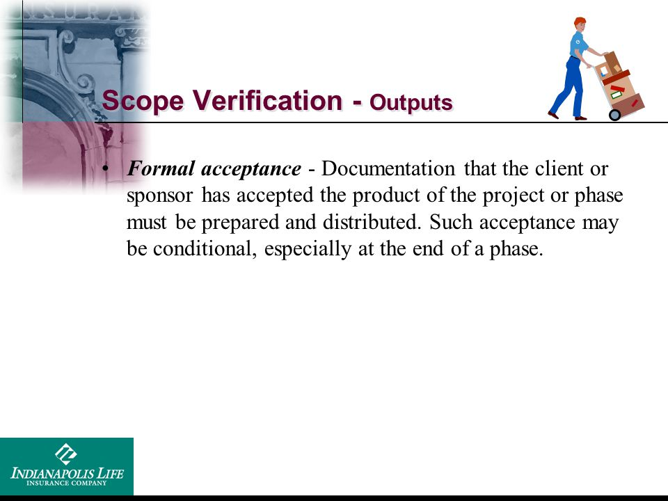Scope Verification - Outputs Formal acceptance - Documentation that the client or sponsor has accepted the product of the project or phase must be pre