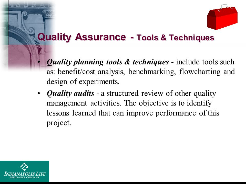 Quality Assurance - Tools & Techniques Quality planning tools & techniques - include tools such as: benefit/cost analysis, benchmarking, flowcharting