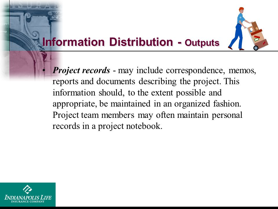 Information Distribution - Outputs Project records - may include correspondence, memos, reports and documents describing the project. This information