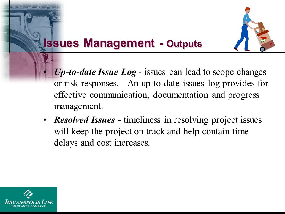 Issues Management - Outputs Up-to-date Issue Log - issues can lead to scope changes or risk responses. An up-to-date issues log provides for effective
