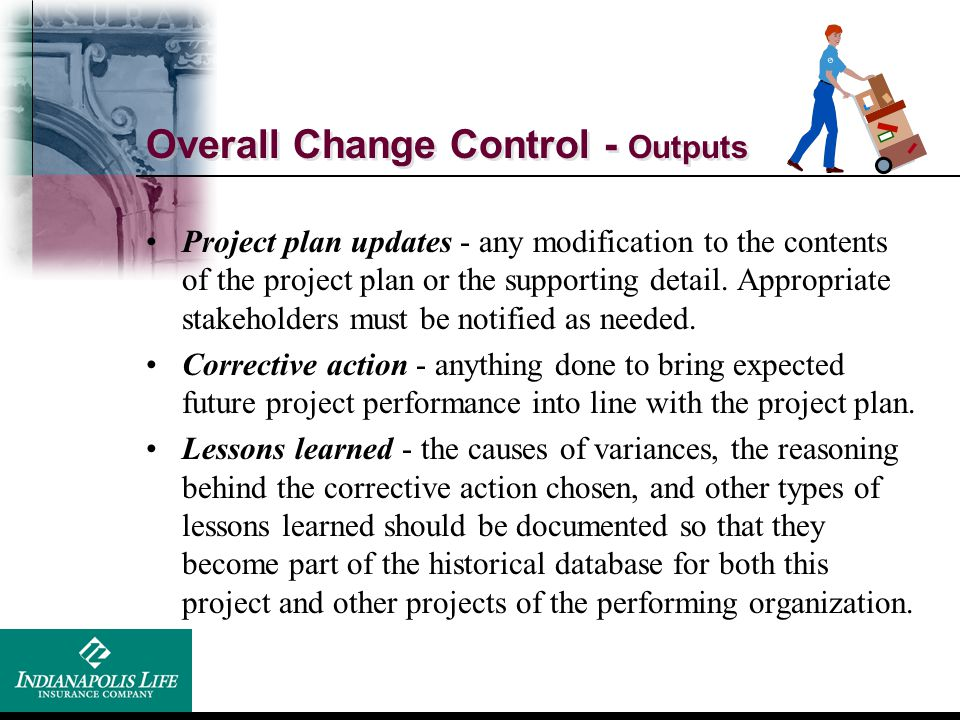 Overall Change Control - Outputs Project plan updates - any modification to the contents of the project plan or the supporting detail. Appropriate sta