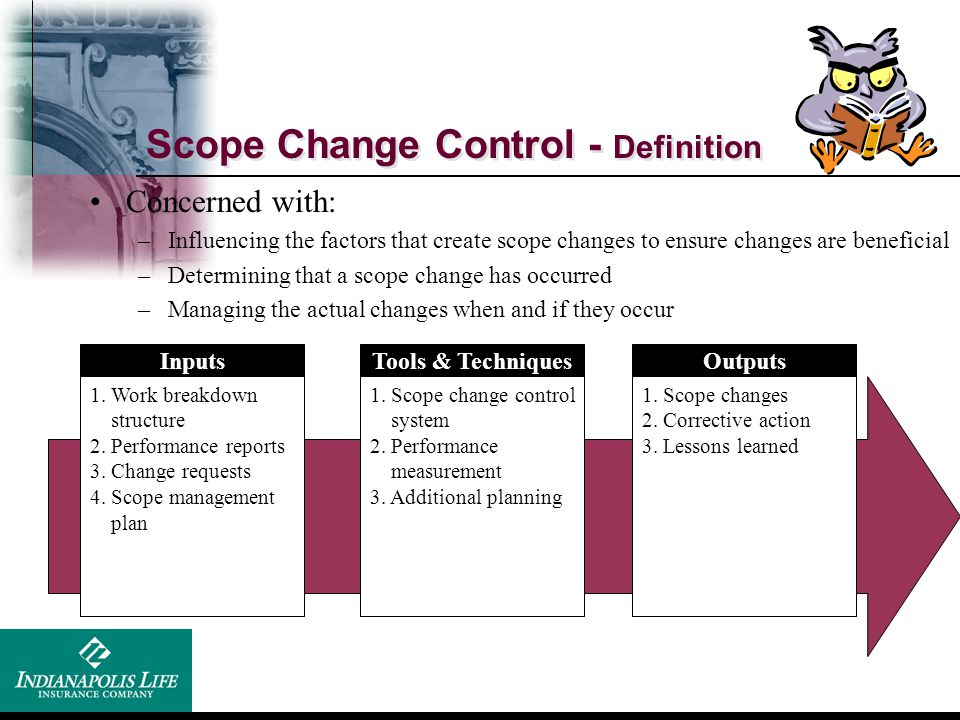 Scope Change Control - Definition Inputs 1. Work breakdown structure 2. Performance reports 3. Change requests 4. Scope management plan Tools & Techni
