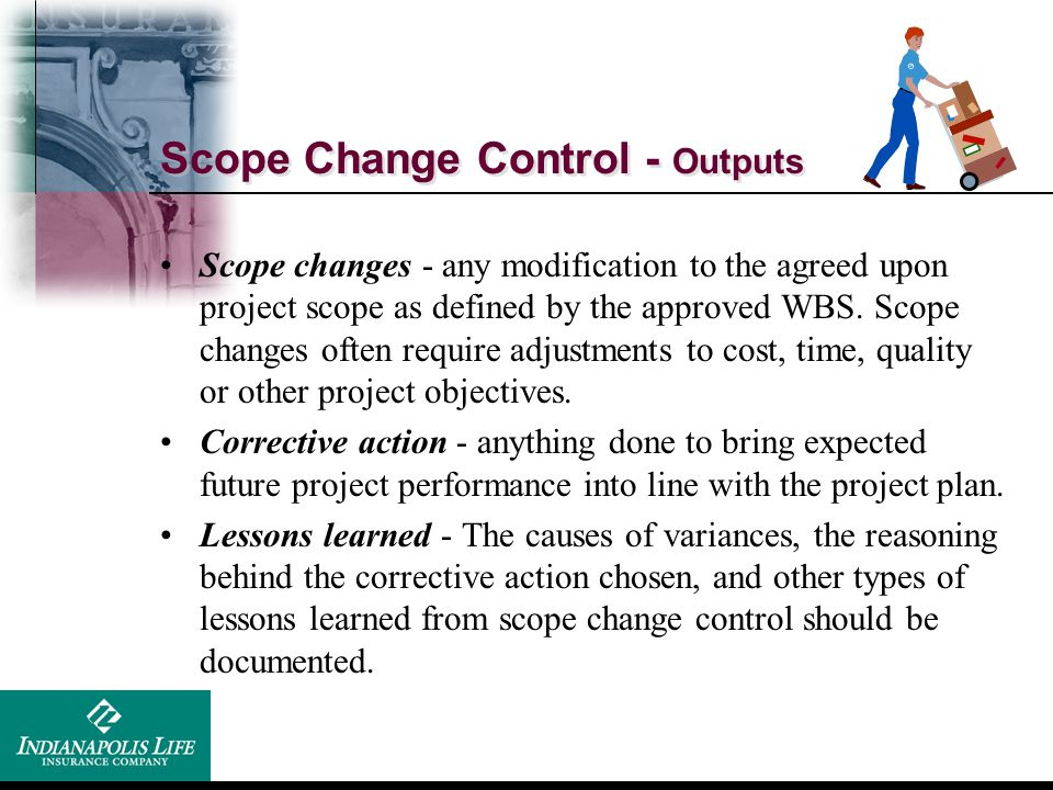 Scope Change Control - Outputs Scope changes - any modification to the agreed upon project scope as defined by the approved WBS. Scope changes often r
