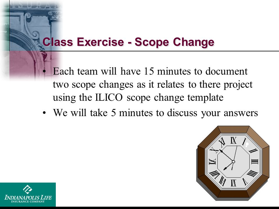 Class Exercise - Scope Change Each team will have 15 minutes to document two scope changes as it relates to there project using the ILICO scope change