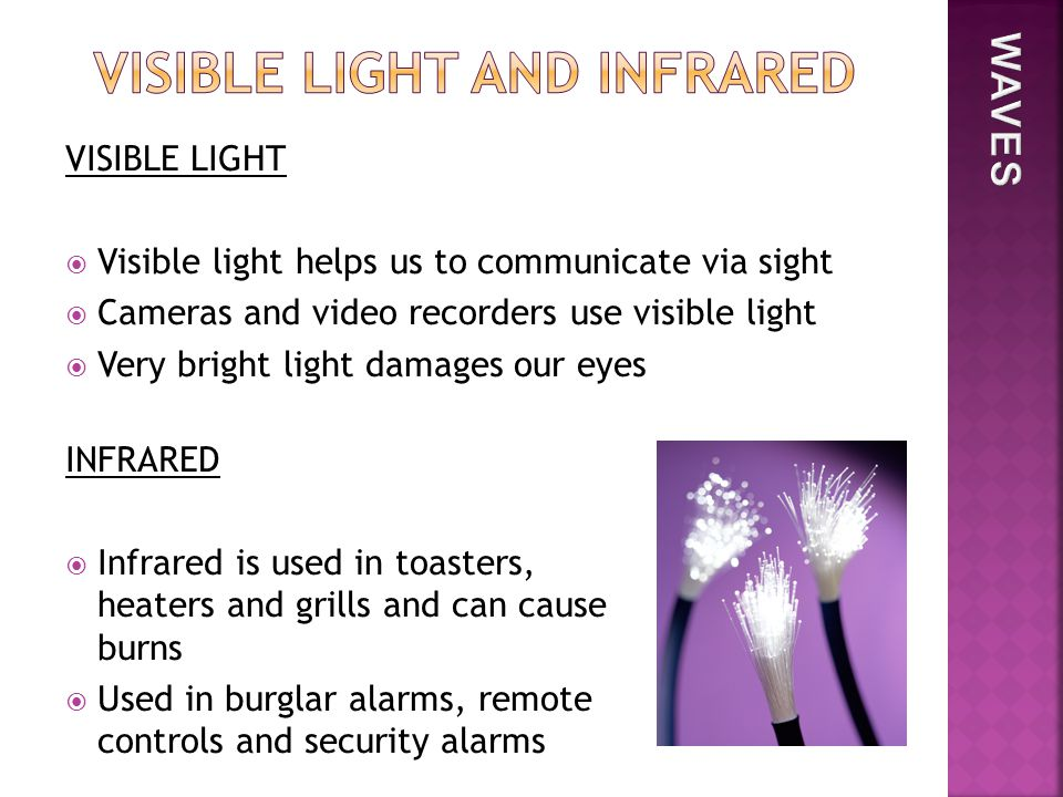 VISIBLE LIGHT  Visible light helps us to communicate via sight  Cameras and video recorders use visible light  Very bright light damages our eyes INFRARED  Infrared is used in toasters, heaters and grills and can cause burns  Used in burglar alarms, remote controls and security alarms