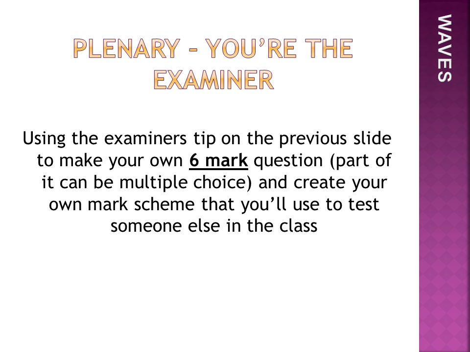 Using the examiners tip on the previous slide to make your own 6 mark question (part of it can be multiple choice) and create your own mark scheme that you'll use to test someone else in the class