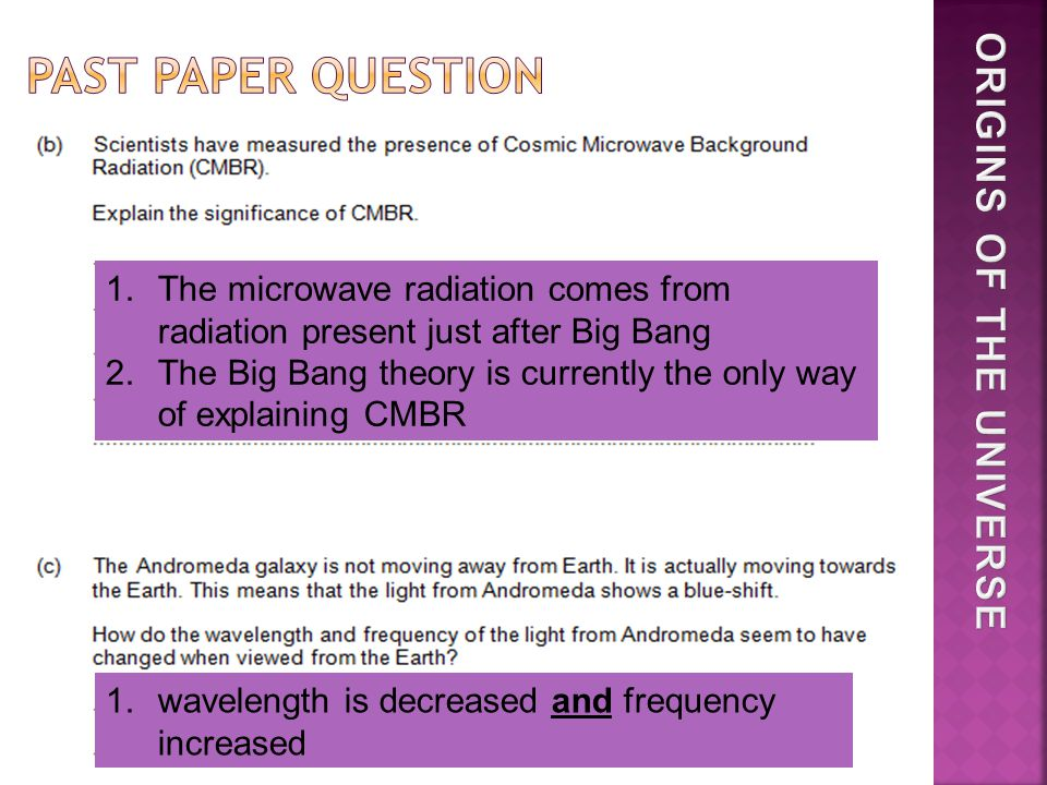 1.The microwave radiation comes from radiation present just after Big Bang 2.The Big Bang theory is currently the only way of explaining CMBR 1.wavelength is decreased and frequency increased
