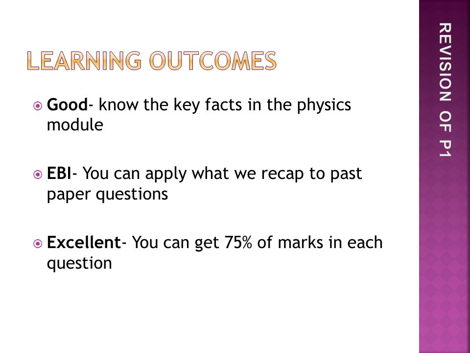  Good- know the key facts in the physics module  EBI- You can apply what we recap to past paper questions  Excellent- You can get 75% of marks in each question
